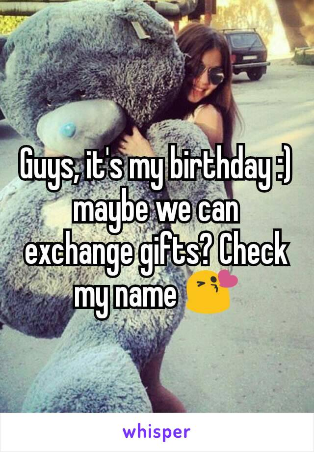 Guys, it's my birthday :) maybe we can exchange gifts? Check my name 😘