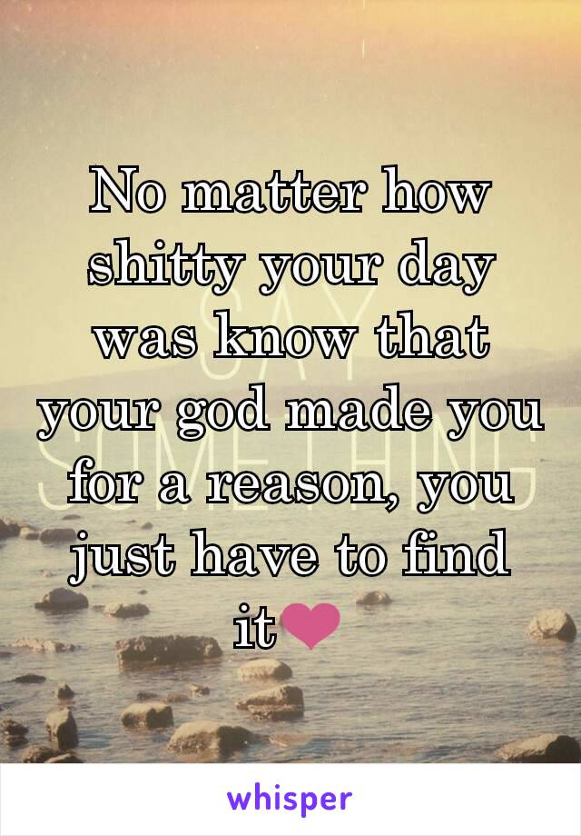 No matter how shitty your day was know that your god made you for a reason, you just have to find it❤