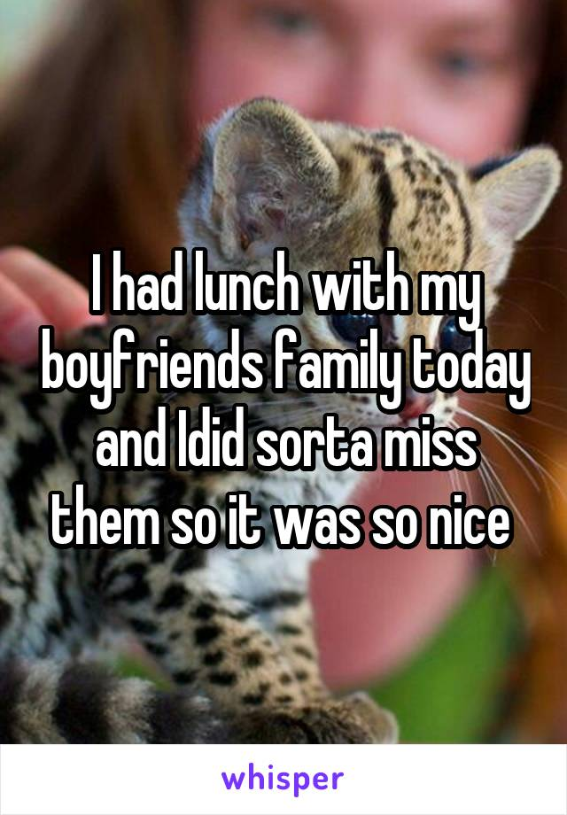 I had lunch with my boyfriends family today and Idid sorta miss them so it was so nice