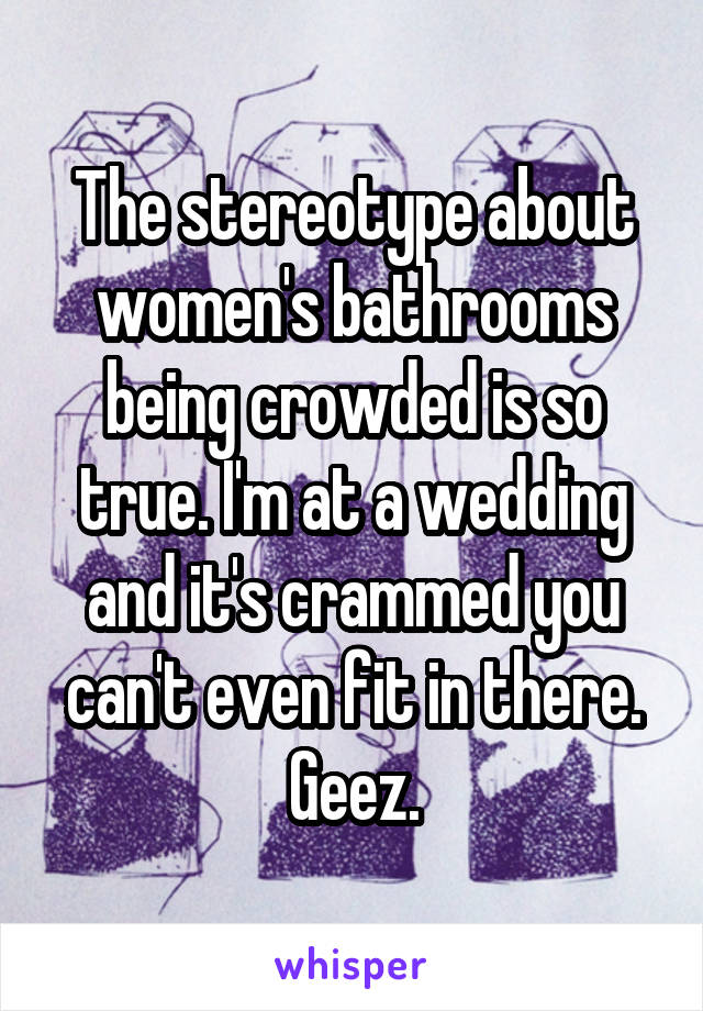 The stereotype about women's bathrooms being crowded is so true. I'm at a wedding and it's crammed you can't even fit in there. Geez.