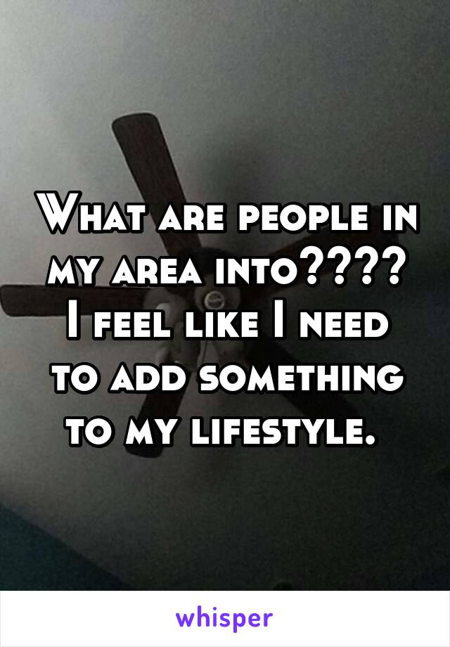 What are people in my area into???? I feel like I need to add something to my lifestyle.