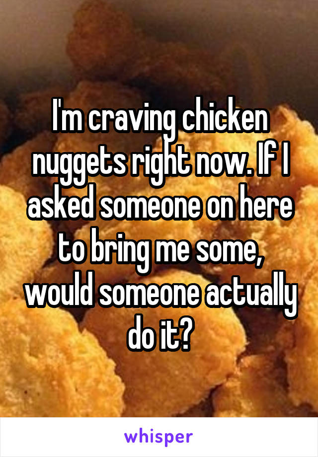 I'm craving chicken nuggets right now. If I asked someone on here to bring me some, would someone actually do it?