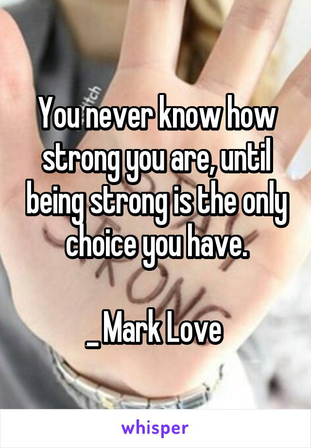 You never know how strong you are, until being strong is the only choice you have.  _ Mark Love