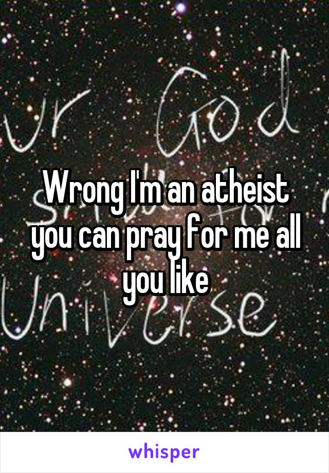 Wrong I'm an atheist you can pray for me all you like