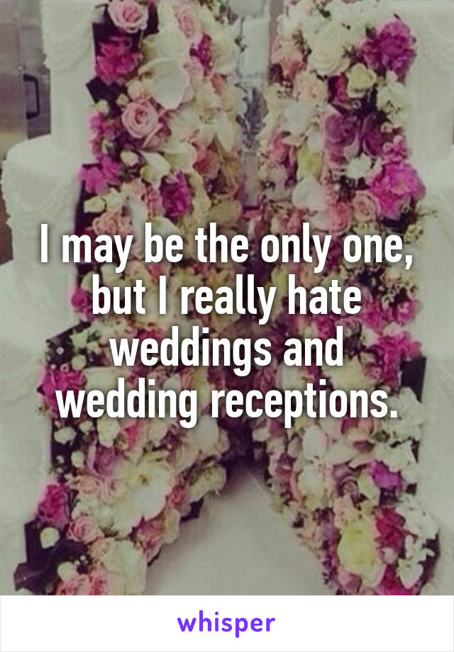 I may be the only one, but I really hate weddings and wedding receptions.