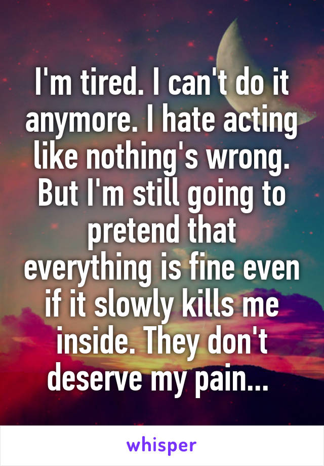 I'm tired. I can't do it anymore. I hate acting like nothing's wrong. But I'm still going to pretend that everything is fine even if it slowly kills me inside. They don't deserve my pain...