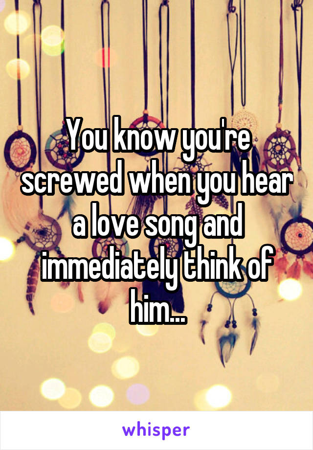 You know you're screwed when you hear a love song and immediately think of him...