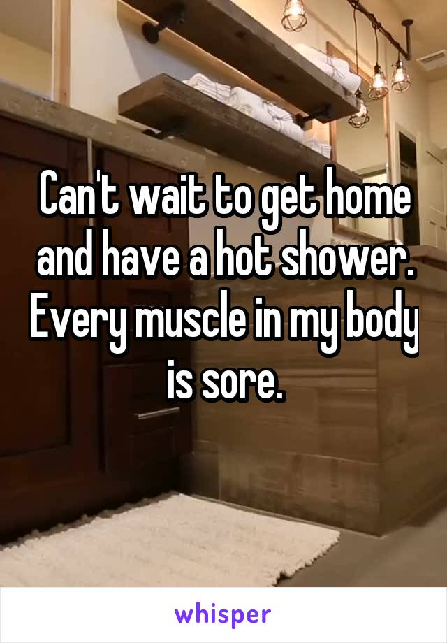 Can't wait to get home and have a hot shower. Every muscle in my body is sore.