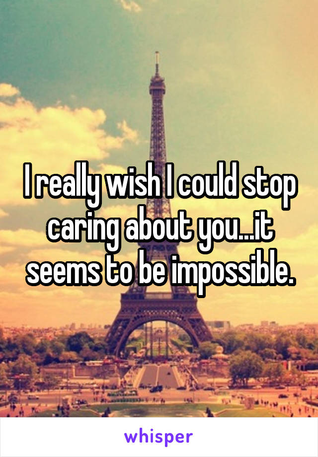 I really wish I could stop caring about you...it seems to be impossible.