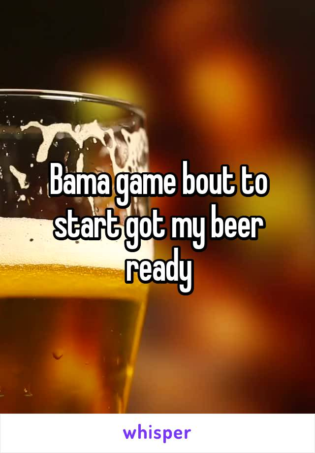 Bama game bout to start got my beer ready