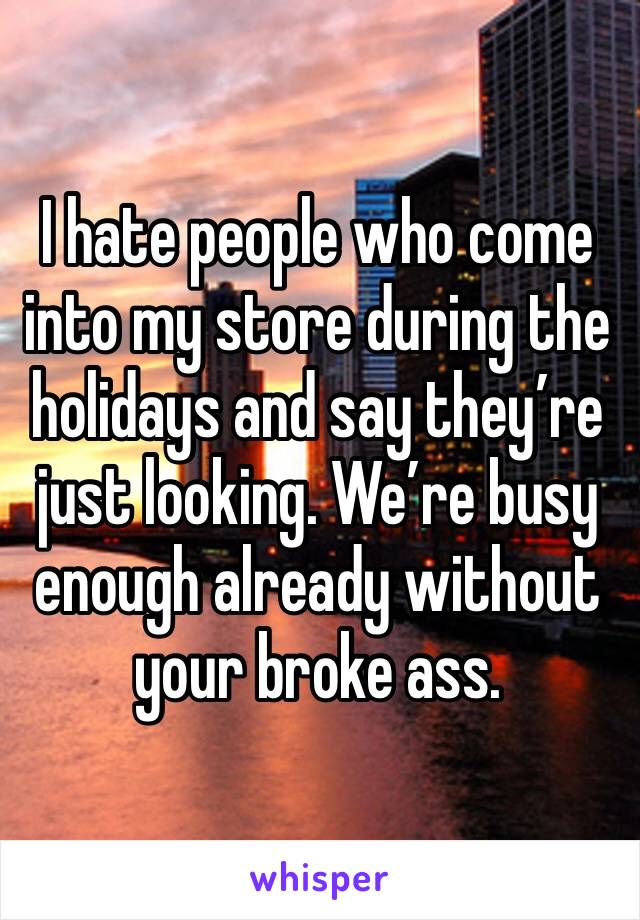I hate people who come into my store during the holidays and say they're just looking. We're busy enough already without your broke ass.