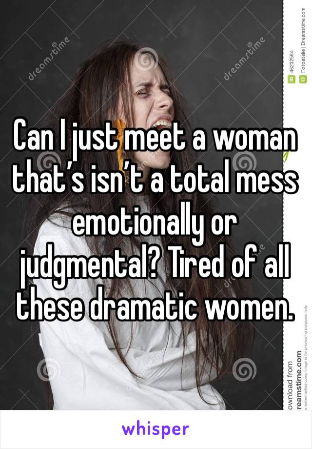 Can I just meet a woman that's isn't a total mess emotionally or judgmental? Tired of all these dramatic women.