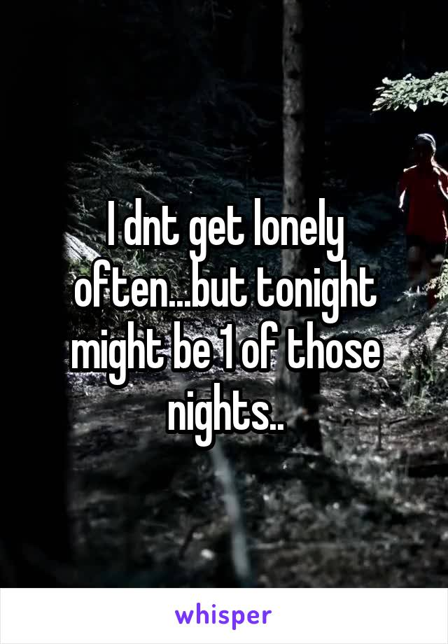 I dnt get lonely often...but tonight might be 1 of those nights..