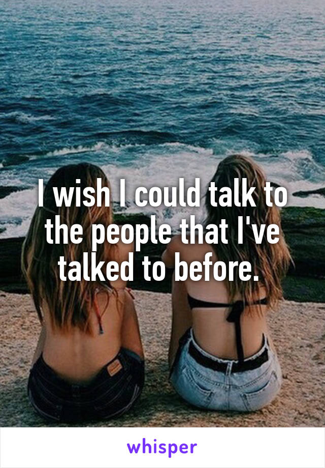 I wish I could talk to the people that I've talked to before.