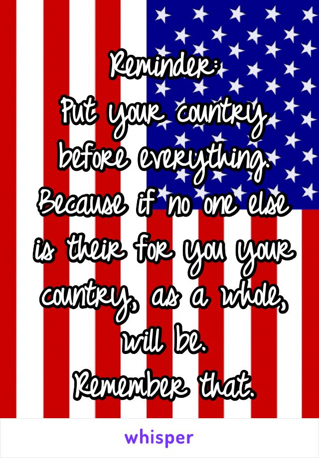 Reminder: Put your country before everything. Because if no one else is their for you your country, as a whole, will be. Remember that.