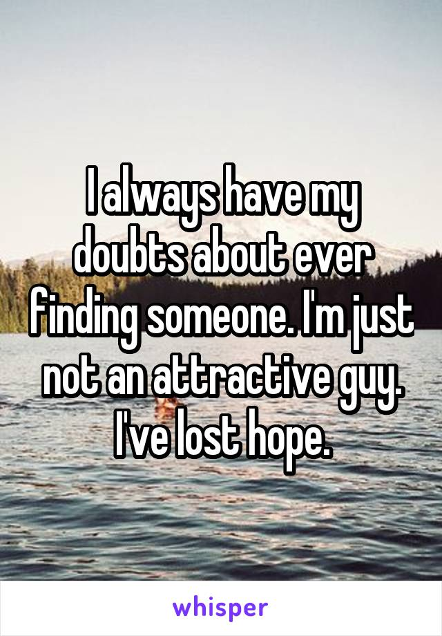 I always have my doubts about ever finding someone. I'm just not an attractive guy. I've lost hope.