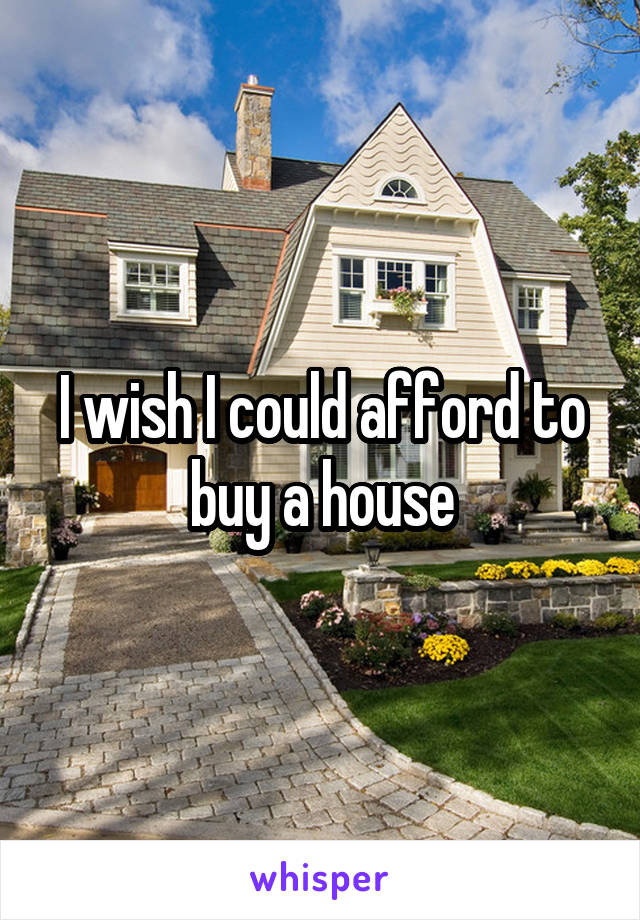 I wish I could afford to buy a house