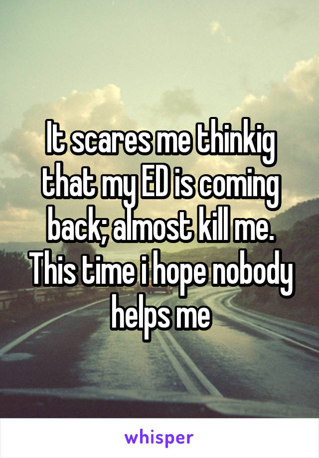It scares me thinkig that my ED is coming back; almost kill me. This time i hope nobody helps me