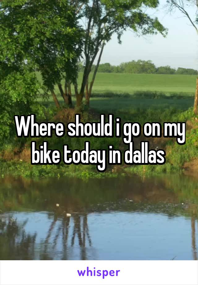 Where should i go on my bike today in dallas