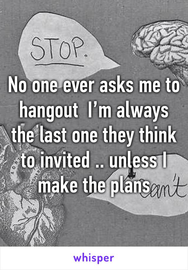 No one ever asks me to hangout  I'm always the last one they think to invited .. unless I make the plans