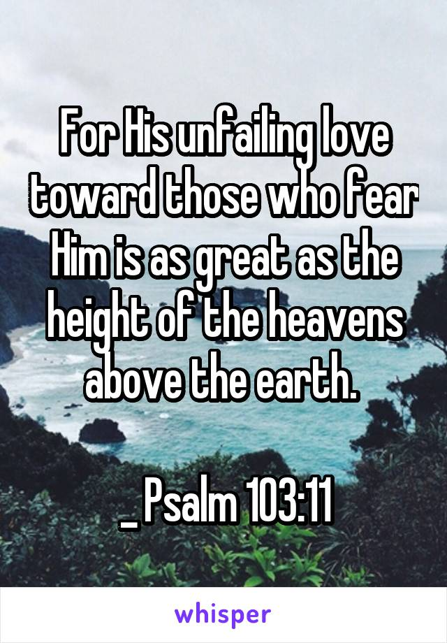 For His unfailing love toward those who fear Him is as great as the height of the heavens above the earth.   _ Psalm 103:11