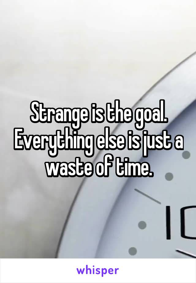 Strange is the goal. Everything else is just a waste of time.