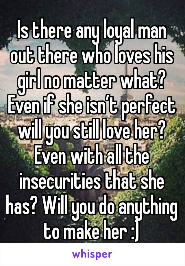 Is there any loyal man out there who loves his girl no matter what? Even if she isn't perfect will you still love her? Even with all the insecurities that she has? Will you do anything to make her :)