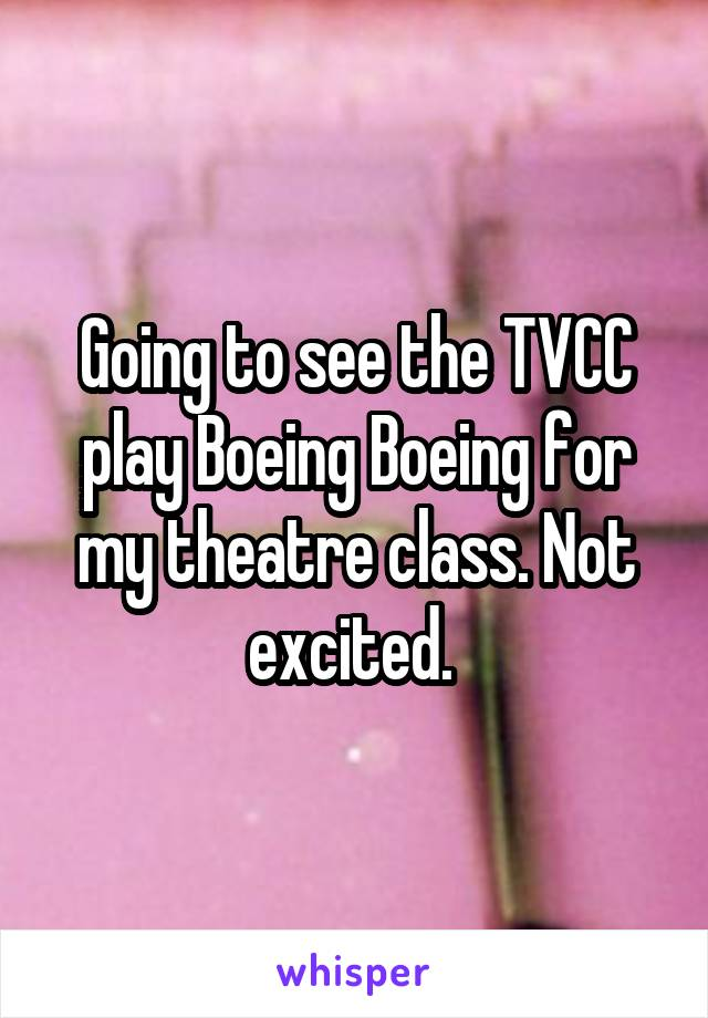 Going to see the TVCC play Boeing Boeing for my theatre class. Not excited.