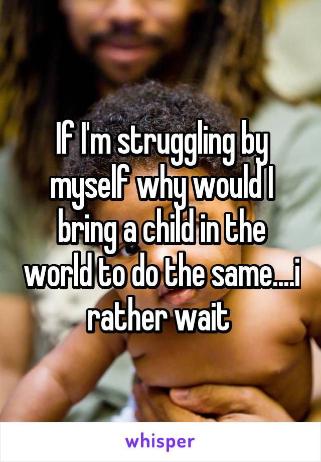 If I'm struggling by myself why would I bring a child in the world to do the same....i rather wait