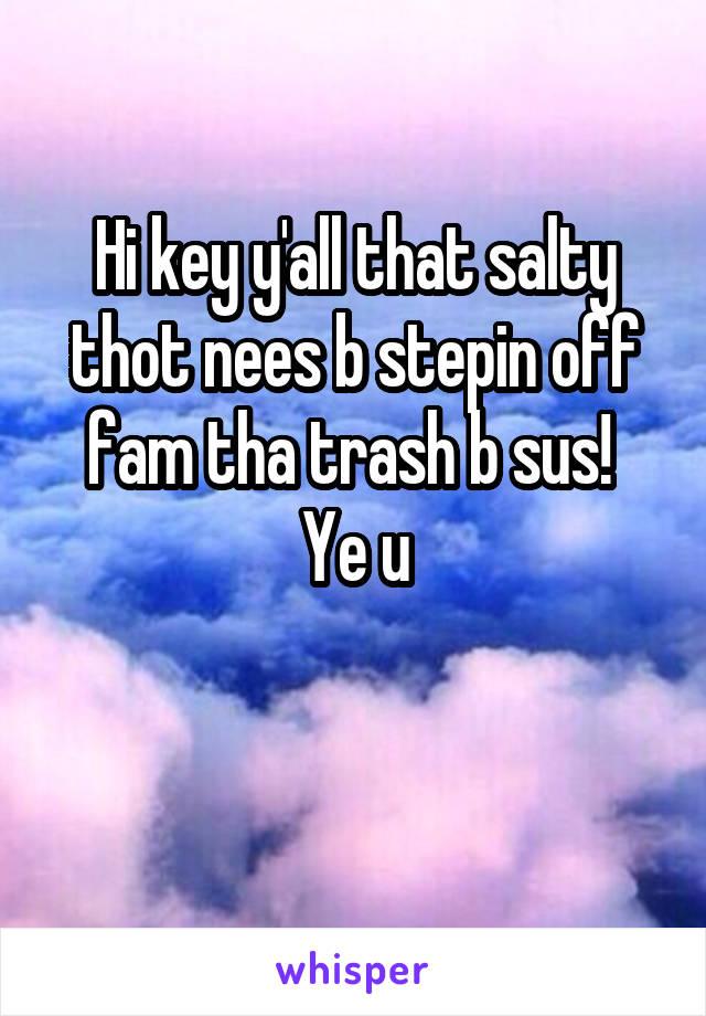 Hi key y'all that salty thot nees b stepin off fam tha trash b sus!  Ye u