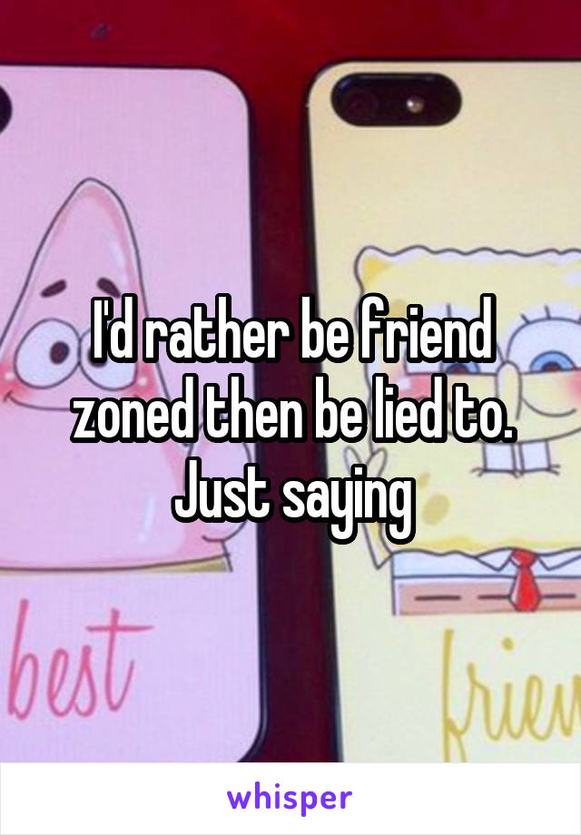 I'd rather be friend zoned then be lied to. Just saying