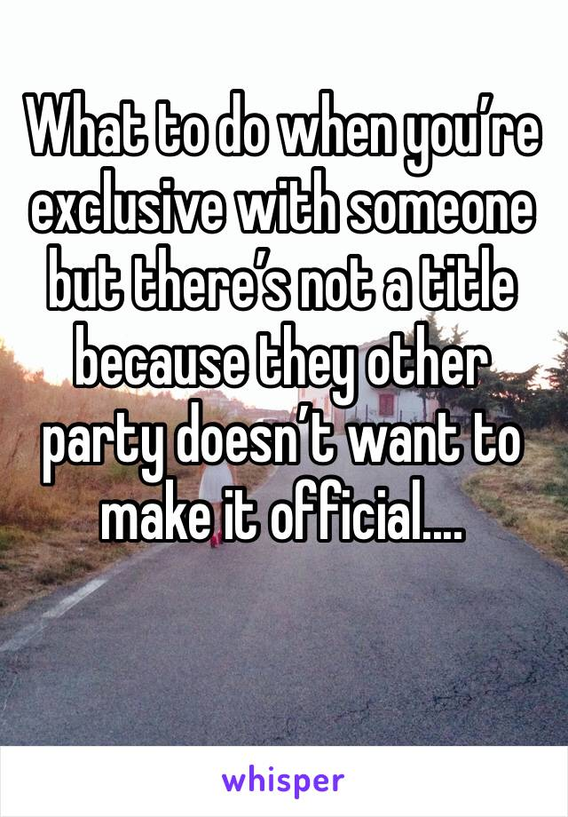 What to do when you're exclusive with someone but there's not a title because they other party doesn't want to make it official....