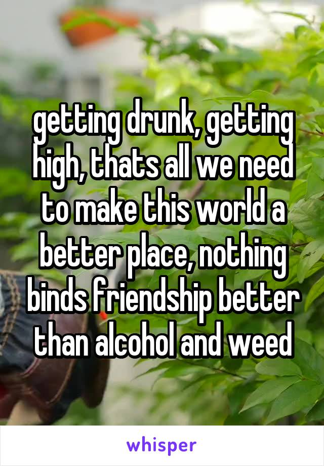 getting drunk, getting high, thats all we need to make this world a better place, nothing binds friendship better than alcohol and weed
