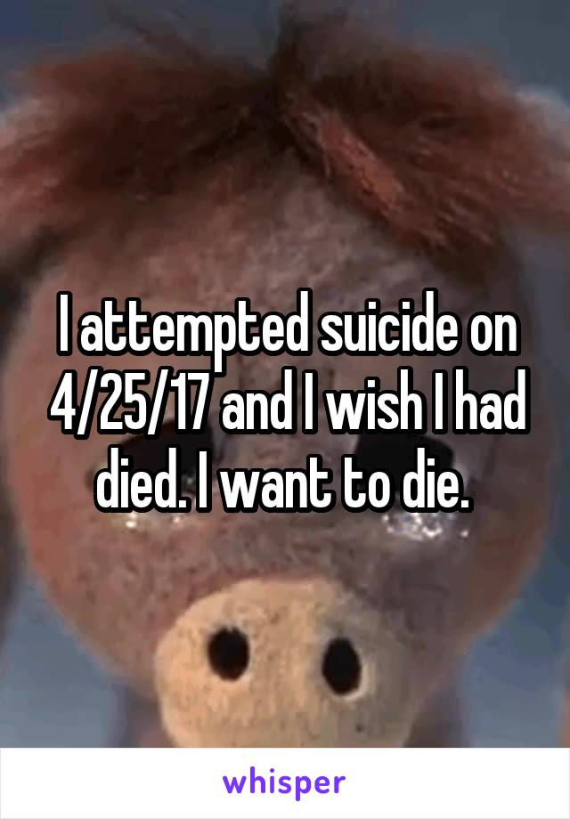 I attempted suicide on 4/25/17 and I wish I had died. I want to die.