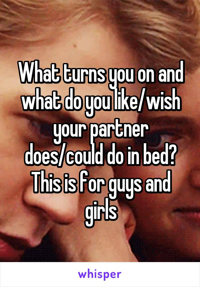 What turns you on and what do you like/wish your partner does/could do in bed? This is for guys and girls