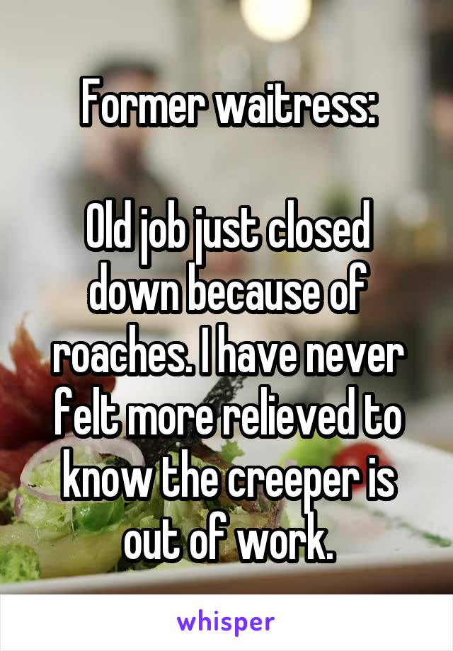 Former waitress:  Old job just closed down because of roaches. I have never felt more relieved to know the creeper is out of work.