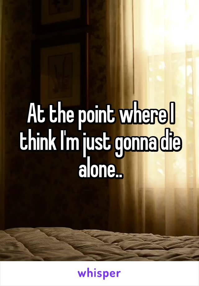 At the point where I think I'm just gonna die alone..
