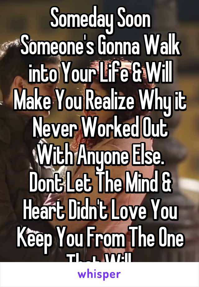 Someday Soon Someone's Gonna Walk into Your Life & Will Make You Realize Why it Never Worked Out With Anyone Else. Dont Let The Mind & Heart Didn't Love You Keep You From The One That Will.