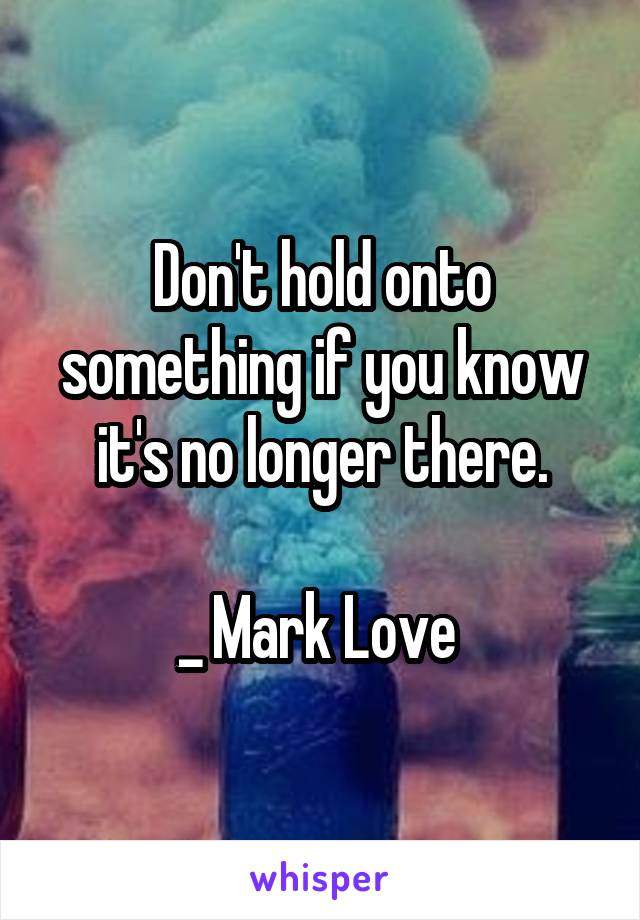 Don't hold onto something if you know it's no longer there.  _ Mark Love