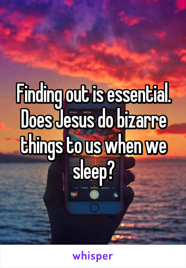 Finding out is essential. Does Jesus do bizarre things to us when we sleep?