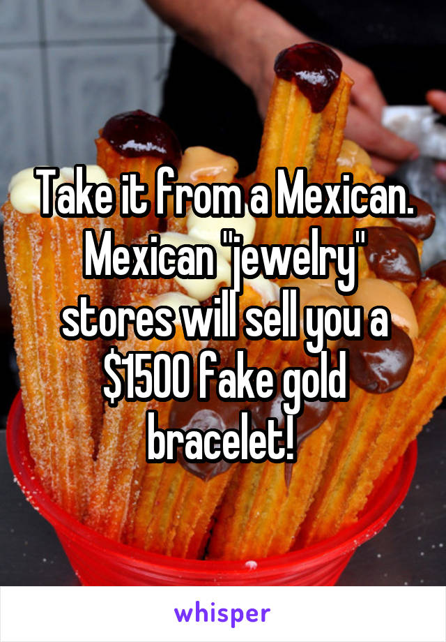 "Take it from a Mexican. Mexican ""jewelry"" stores will sell you a $1500 fake gold bracelet!"