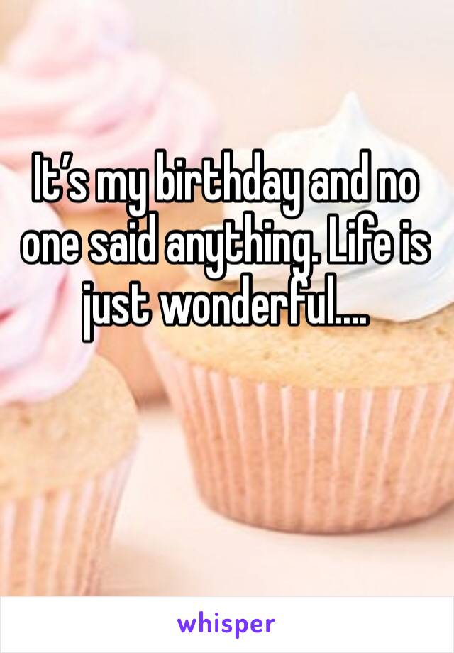 It's my birthday and no one said anything. Life is just wonderful....