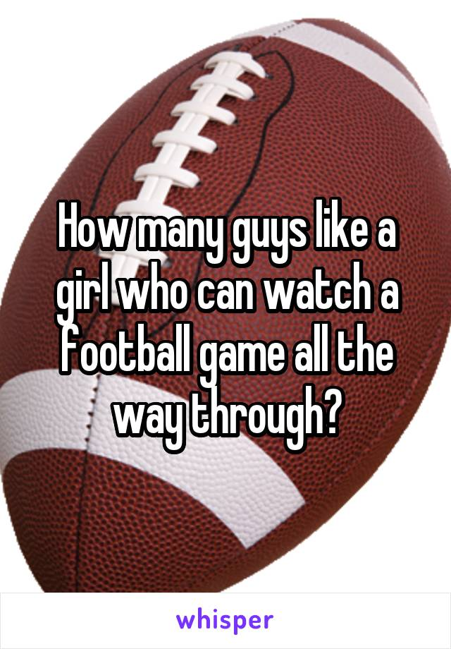 How many guys like a girl who can watch a football game all the way through?