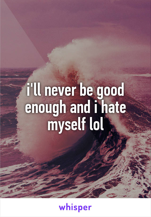 i'll never be good enough and i hate myself lol