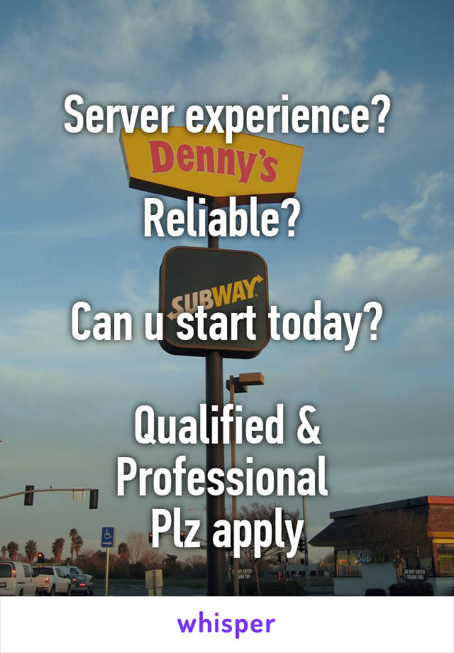 Server experience?  Reliable?   Can u start today?  Qualified & Professional  Plz apply