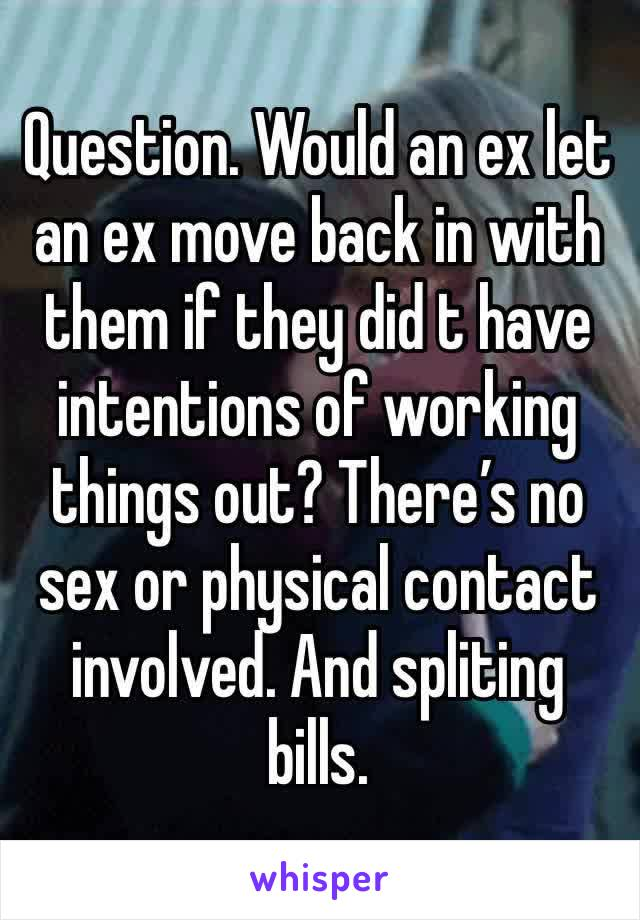 Question. Would an ex let an ex move back in with them if they did t have intentions of working things out? There's no sex or physical contact involved. And spliting bills.