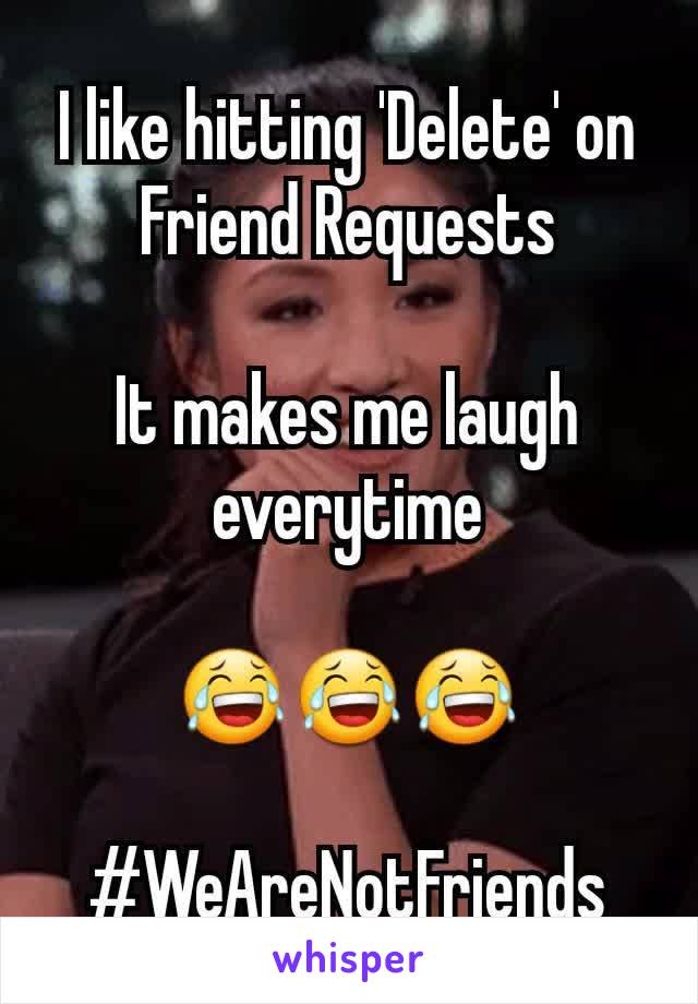 I like hitting 'Delete' on Friend Requests  It makes me laugh everytime  😂😂😂  #WeAreNotFriends