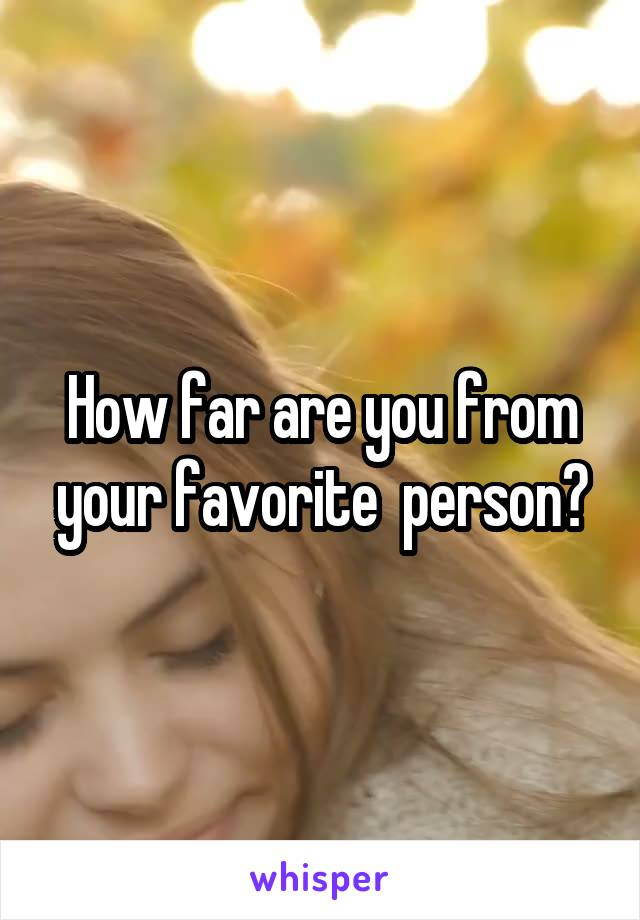 How far are you from your favorite  person?