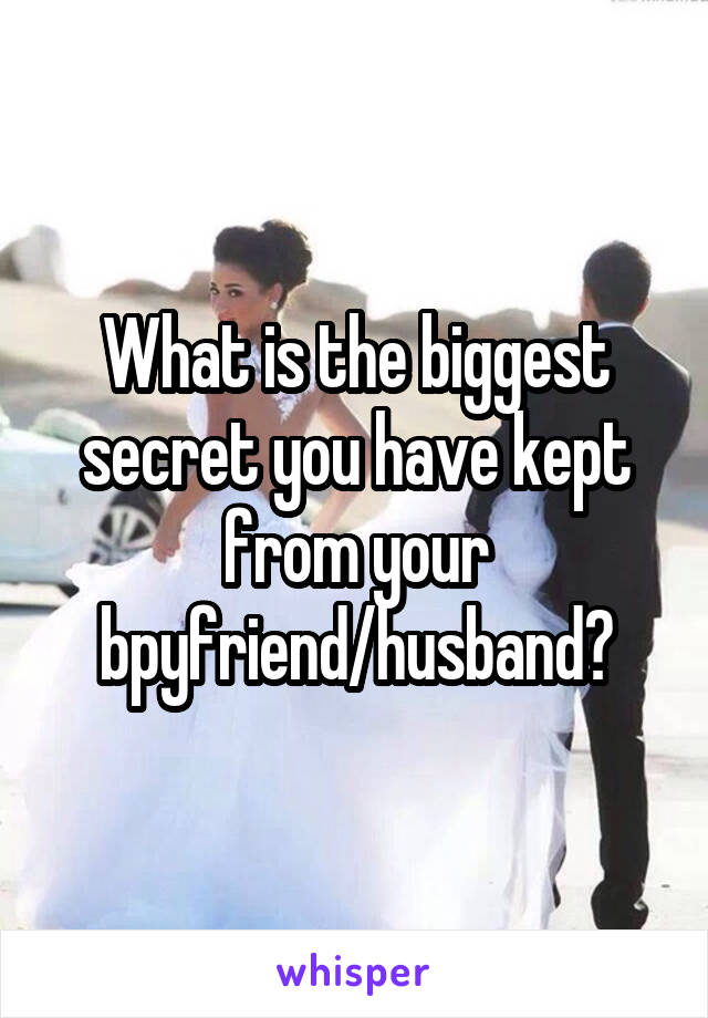What is the biggest secret you have kept from your bpyfriend/husband?