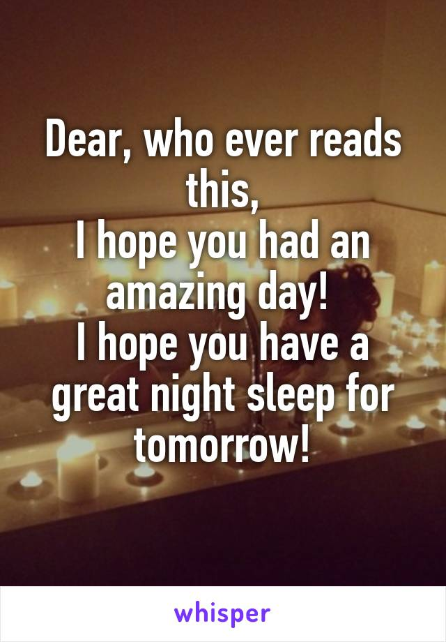 Dear, who ever reads this, I hope you had an amazing day!  I hope you have a great night sleep for tomorrow!